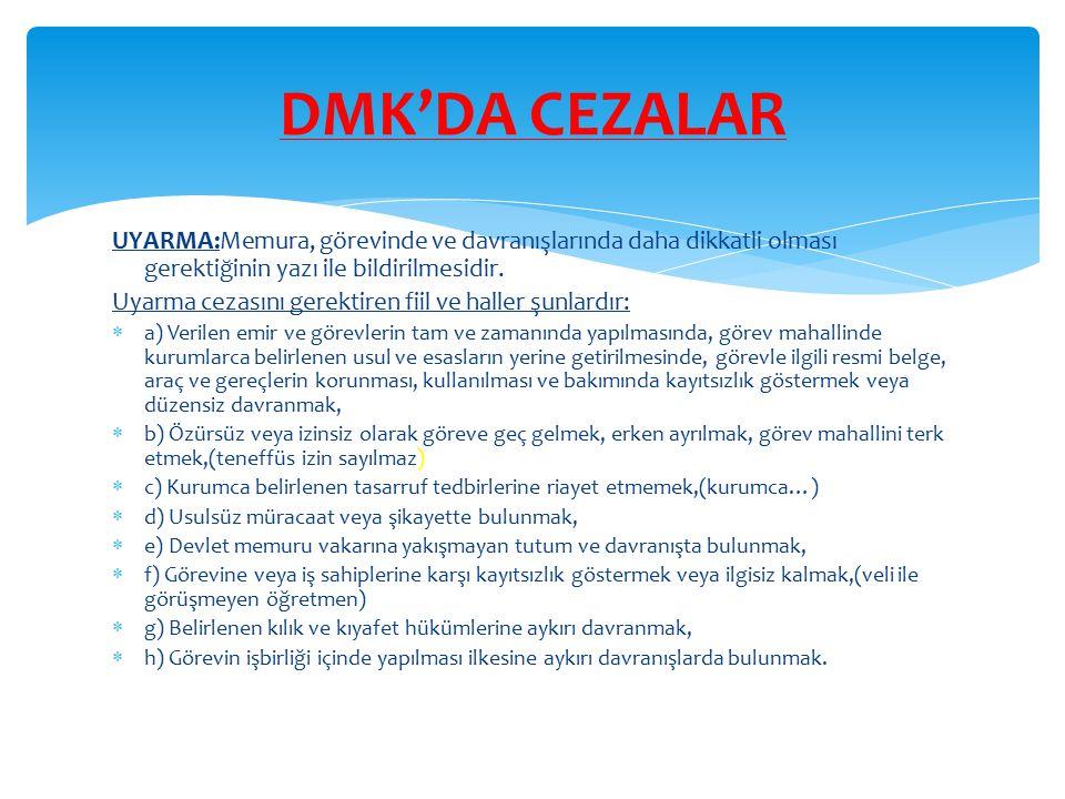 DMK'DA CEZALAR UYARMA:Memura, görevinde ve davranışlarında daha dikkatli olması gerektiğinin yazı ile bildirilmesidir.
