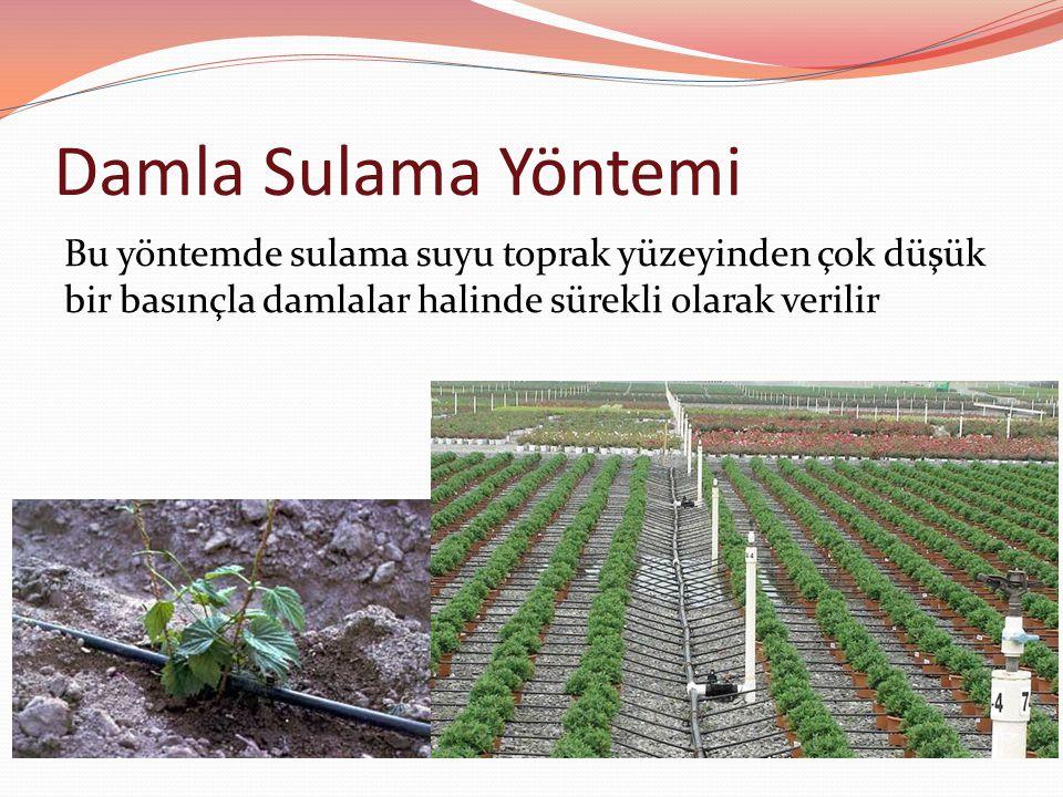 Damla Sulama Yöntemi Bu yöntemde sulama suyu toprak yüzeyinden çok düşük bir basınçla damlalar halinde sürekli olarak verilir.