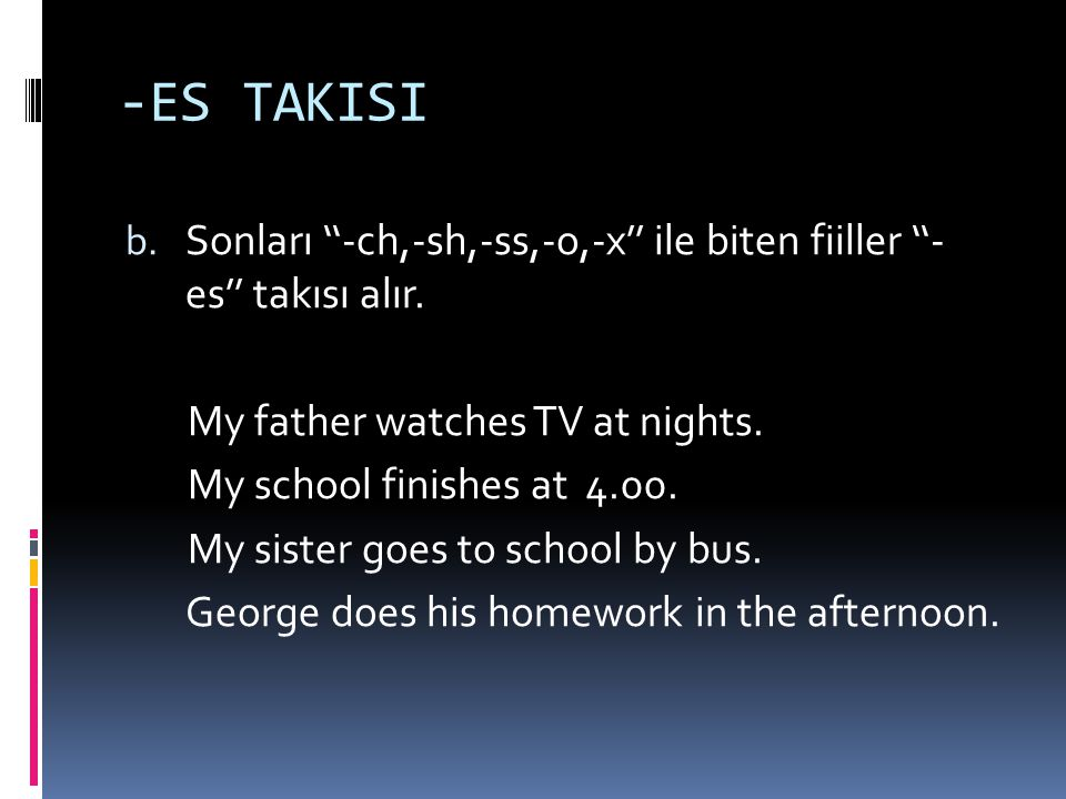 -ES TAKISI Sonları ''-ch,-sh,-ss,-o,-x'' ile biten fiiller ''- es'' takısı alır. My father watches TV at nights.