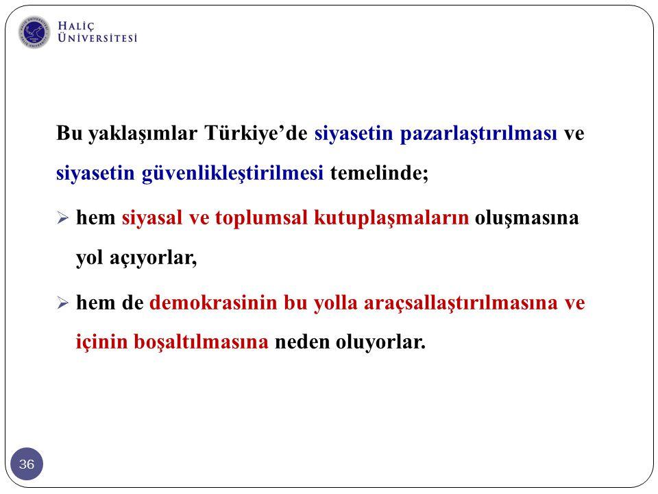 Bu yaklaşımlar Türkiye'de siyasetin pazarlaştırılması ve siyasetin güvenlikleştirilmesi temelinde;