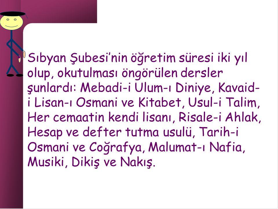 Sıbyan Şubesi'nin öğretim süresi iki yıl olup, okutulması öngörülen dersler şunlardı: Mebadi-i Ulum-ı Diniye, Kavaid-i Lisan-ı Osmani ve Kitabet, Usul-i Talim, Her cemaatin kendi lisanı, Risale-i Ahlak, Hesap ve defter tutma usulü, Tarih-i Osmani ve Coğrafya, Malumat-ı Nafia, Musiki, Dikiş ve Nakış.