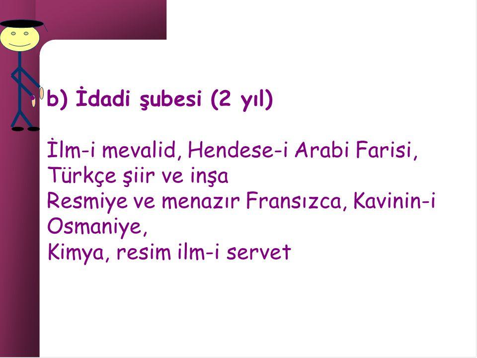 b) İdadi şubesi (2 yıl) İlm-i mevalid, Hendese-i Arabi Farisi, Türkçe şiir ve inşa Resmiye ve menazır Fransızca, Kavinin-i Osmaniye, Kimya, resim ilm-i servet