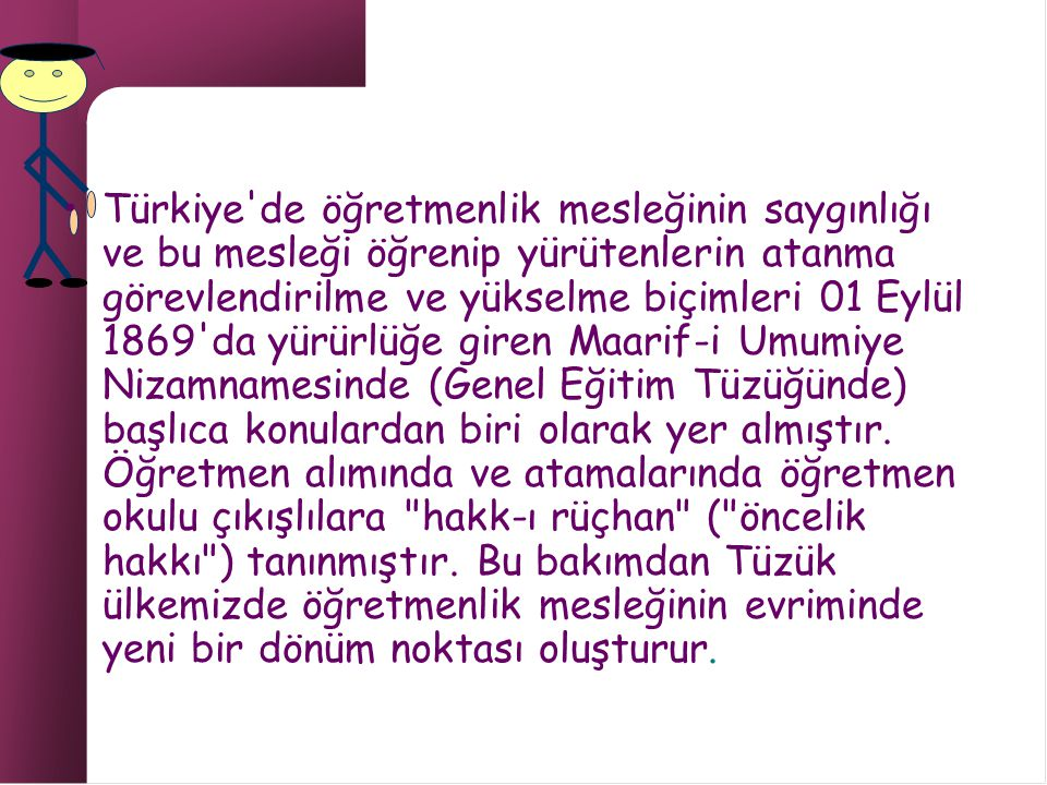 Türkiye de öğretmenlik mesleğinin saygınlığı ve bu mesleği öğrenip yürütenlerin atanma görevlendirilme ve yükselme biçimleri 01 Eylül 1869 da yürürlüğe giren Maarif-i Umumiye Nizamnamesinde (Genel Eğitim Tüzüğünde) başlıca konulardan biri olarak yer almıştır.