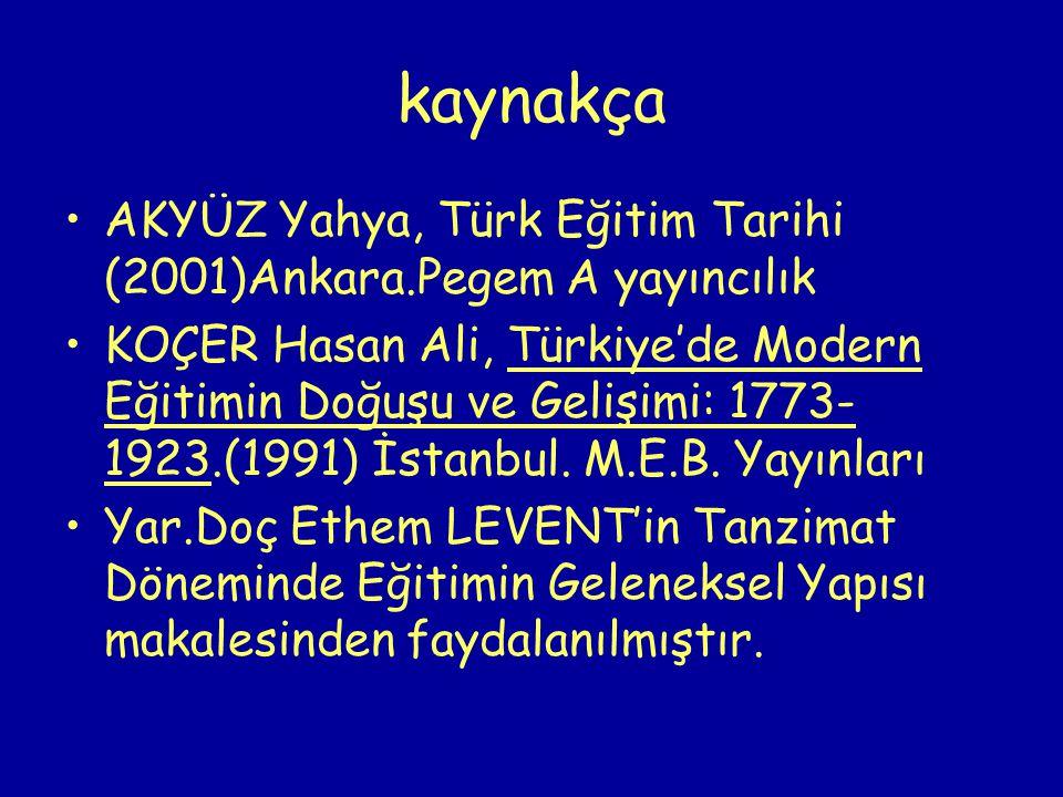 kaynakça AKYÜZ Yahya, Türk Eğitim Tarihi (2001)Ankara.Pegem A yayıncılık.