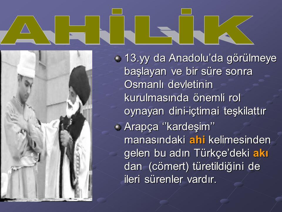 AHİLİK AHİ. 13.yy da Anadolu'da görülmeye başlayan ve bir süre sonra Osmanlı devletinin kurulmasında önemli rol oynayan dini-içtimai teşkilattır.
