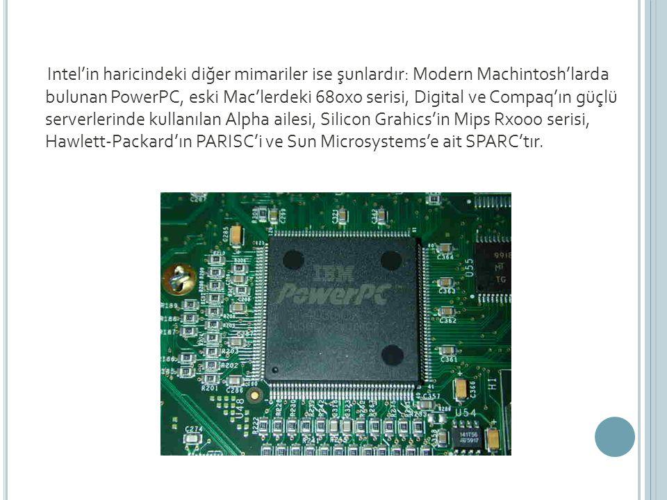 Intel'in haricindeki diğer mimariler ise şunlardır: Modern Machintosh'larda bulunan PowerPC, eski Mac'lerdeki 68oxo serisi, Digital ve Compaq'ın güçlü serverlerinde kullanılan Alpha ailesi, Silicon Grahics'in Mips Rxooo serisi, Hawlett-Packard'ın PARISC'i ve Sun Microsystems'e ait SPARC'tır.