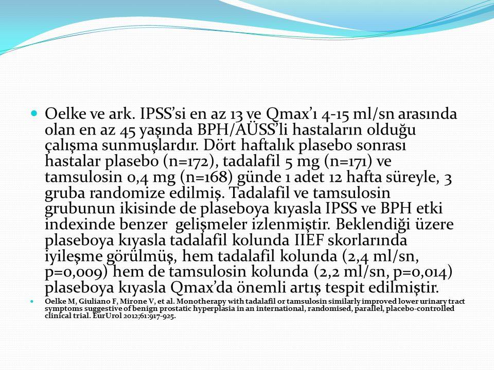 Oelke ve ark. IPSS'si en az 13 ve Qmax'ı 4-15 ml/sn arasında olan en az 45 yaşında BPH/AÜSS'li hastaların olduğu çalışma sunmuşlardır. Dört haftalık plasebo sonrası hastalar plasebo (n=172), tadalafil 5 mg (n=171) ve tamsulosin 0,4 mg (n=168) günde 1 adet 12 hafta süreyle, 3 gruba randomize edilmiş. Tadalafil ve tamsulosin grubunun ikisinde de plaseboya kıyasla IPSS ve BPH etki indexinde benzer gelişmeler izlenmiştir. Beklendiği üzere plaseboya kıyasla tadalafil kolunda IIEF skorlarında iyileşme görülmüş, hem tadalafil kolunda (2,4 ml/sn, p=0,009) hem de tamsulosin kolunda (2,2 ml/sn, p=0,014) plaseboya kıyasla Qmax'da önemli artış tespit edilmiştir.