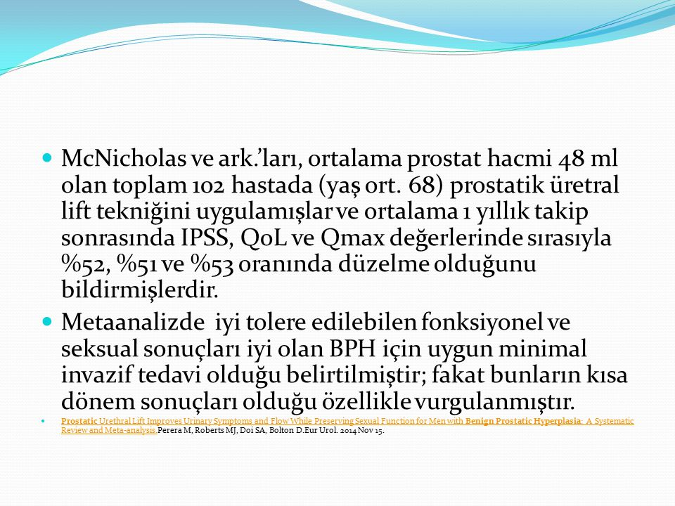 McNicholas ve ark.'ları, ortalama prostat hacmi 48 ml olan toplam 102 hastada (yaş ort. 68) prostatik üretral lift tekniğini uygulamışlar ve ortalama 1 yıllık takip sonrasında IPSS, QoL ve Qmax değerlerinde sırasıyla %52, %51 ve %53 oranında düzelme olduğunu bildirmişlerdir.