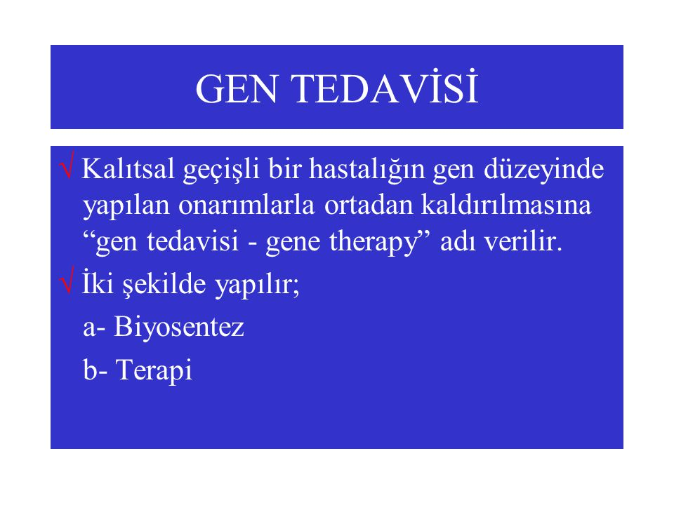 GEN TEDAVİSİ  Kalıtsal geçişli bir hastalığın gen düzeyinde yapılan onarımlarla ortadan kaldırılmasına gen tedavisi - gene therapy adı verilir.