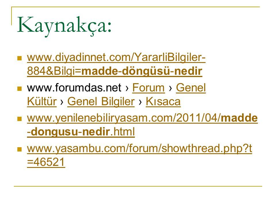 Kaynakça: www.diyadinnet.com/YararliBilgiler-884&Bilgi=madde-döngüsü-nedir. www.forumdas.net › Forum › Genel Kültür › Genel Bilgiler › Kısaca.