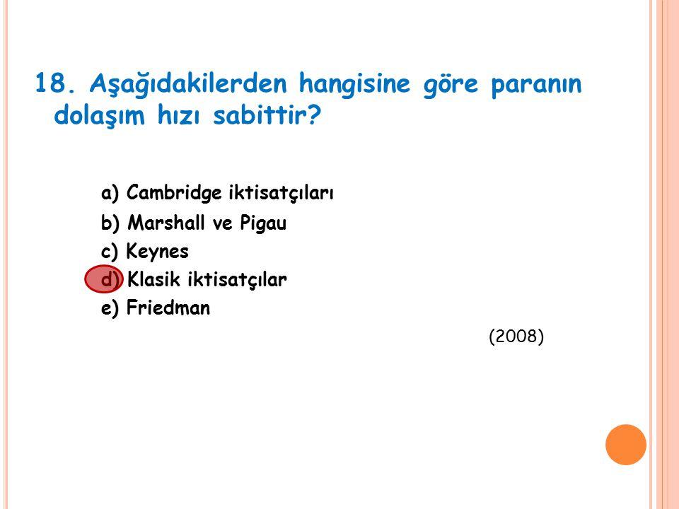 18. Aşağıdakilerden hangisine göre paranın dolaşım hızı sabittir