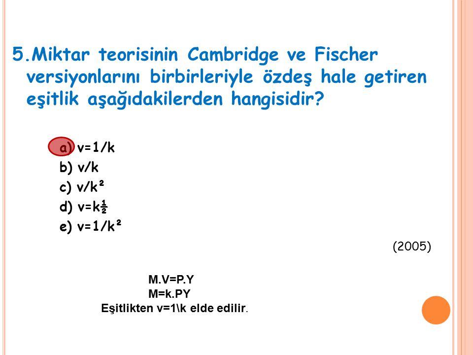5.Miktar teorisinin Cambridge ve Fischer versiyonlarını birbirleriyle özdeş hale getiren eşitlik aşağıdakilerden hangisidir