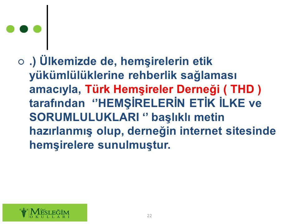 .) Ülkemizde de, hemşirelerin etik yükümlülüklerine rehberlik sağlaması amacıyla, Türk Hemşireler Derneği ( THD ) tarafından ''HEMŞİRELERİN ETİK İLKE ve SORUMLULUKLARI '' başlıklı metin hazırlanmış olup, derneğin internet sitesinde hemşirelere sunulmuştur.