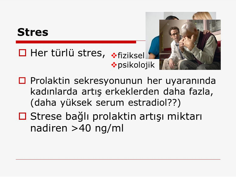 Stres Her türlü stres, Prolaktin sekresyonunun her uyaranında kadınlarda artış erkeklerden daha fazla, (daha yüksek serum estradiol )