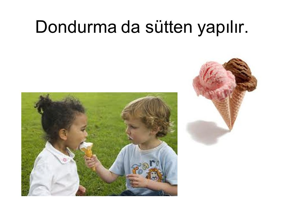 Dondurma da sütten yapılır.
