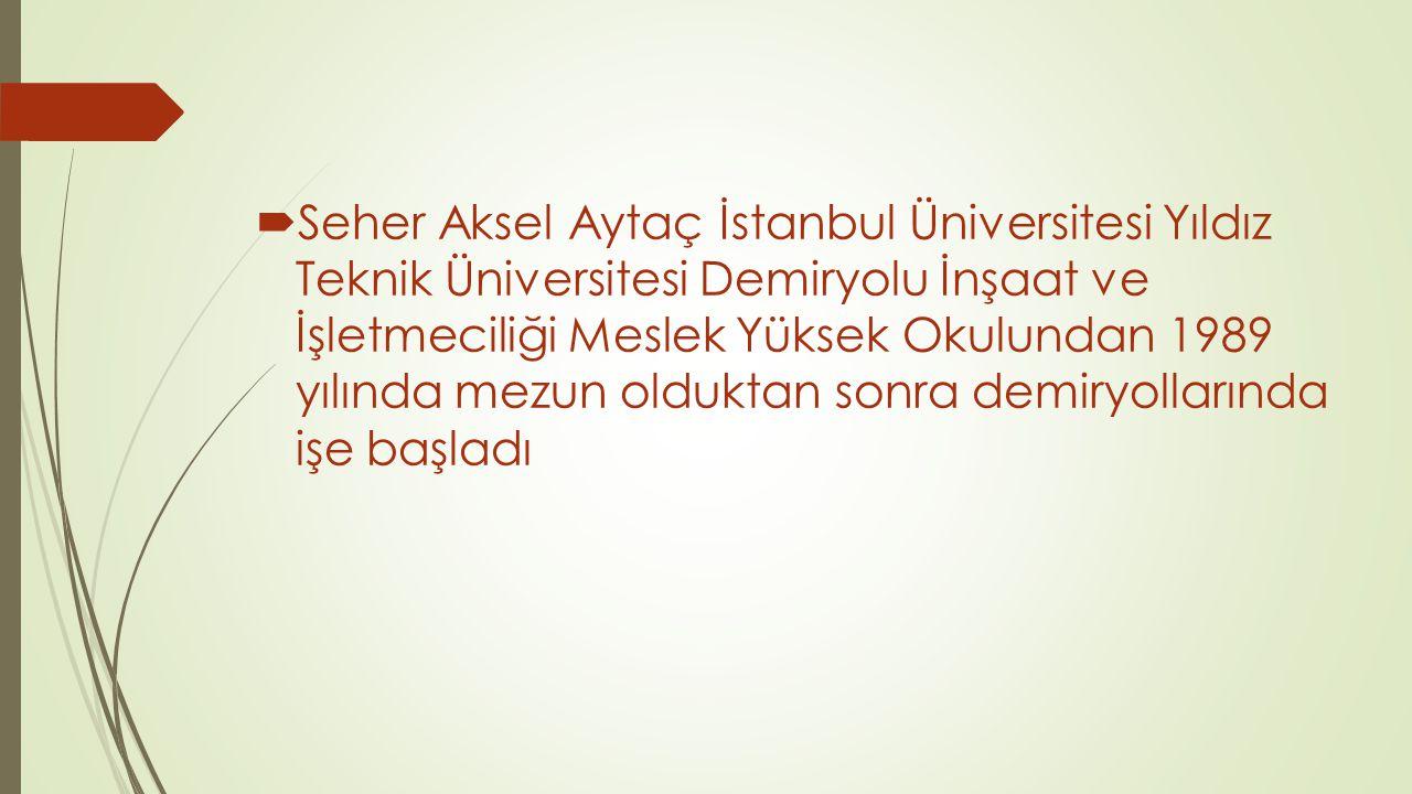 Seher Aksel Aytaç İstanbul Üniversitesi Yıldız Teknik Üniversitesi Demiryolu İnşaat ve İşletmeciliği Meslek Yüksek Okulundan 1989 yılında mezun olduktan sonra demiryollarında işe başladı