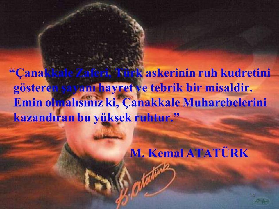 Çanakkale Zaferi, Türk askerinin ruh kudretini gösteren şayanı hayret ve tebrik bir misaldir. Emin olmalısınız ki, Çanakkale Muharebelerini kazandıran bu yüksek ruhtur.