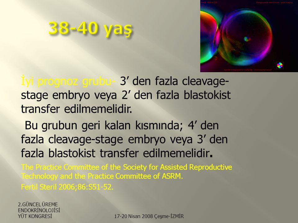 38-40 yaş İyi prognoz grubu- 3' den fazla cleavage-stage embryo veya 2' den fazla blastokist transfer edilmemelidir.