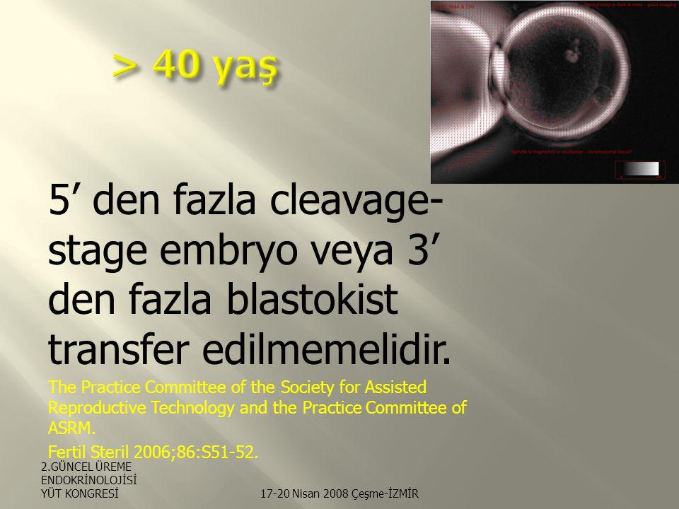 > 40 yaş 5' den fazla cleavage-stage embryo veya 3' den fazla blastokist transfer edilmemelidir.