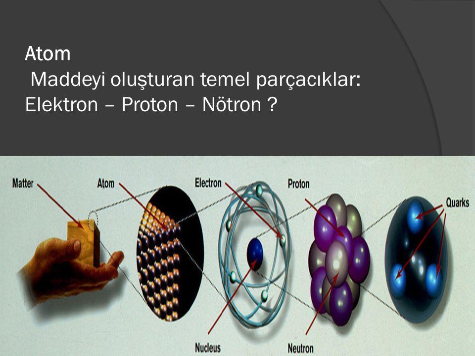 Atom Maddeyi oluşturan temel parçacıklar: Elektron – Proton – Nötron
