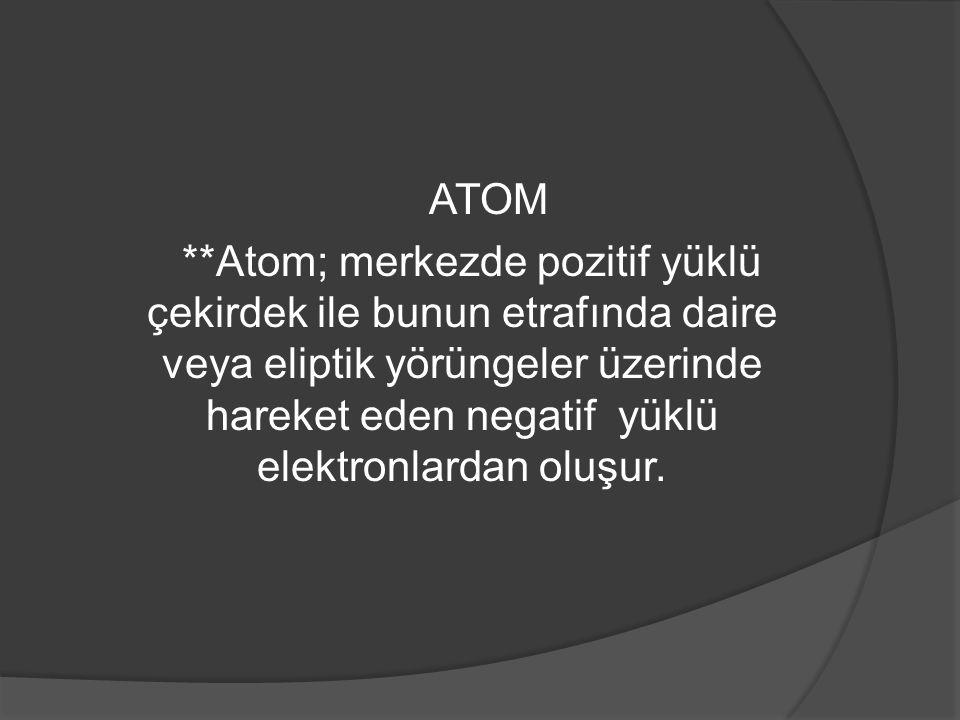 ATOM **Atom; merkezde pozitif yüklü çekirdek ile bunun etrafında daire veya eliptik yörüngeler üzerinde hareket eden negatif yüklü elektronlardan oluşur.