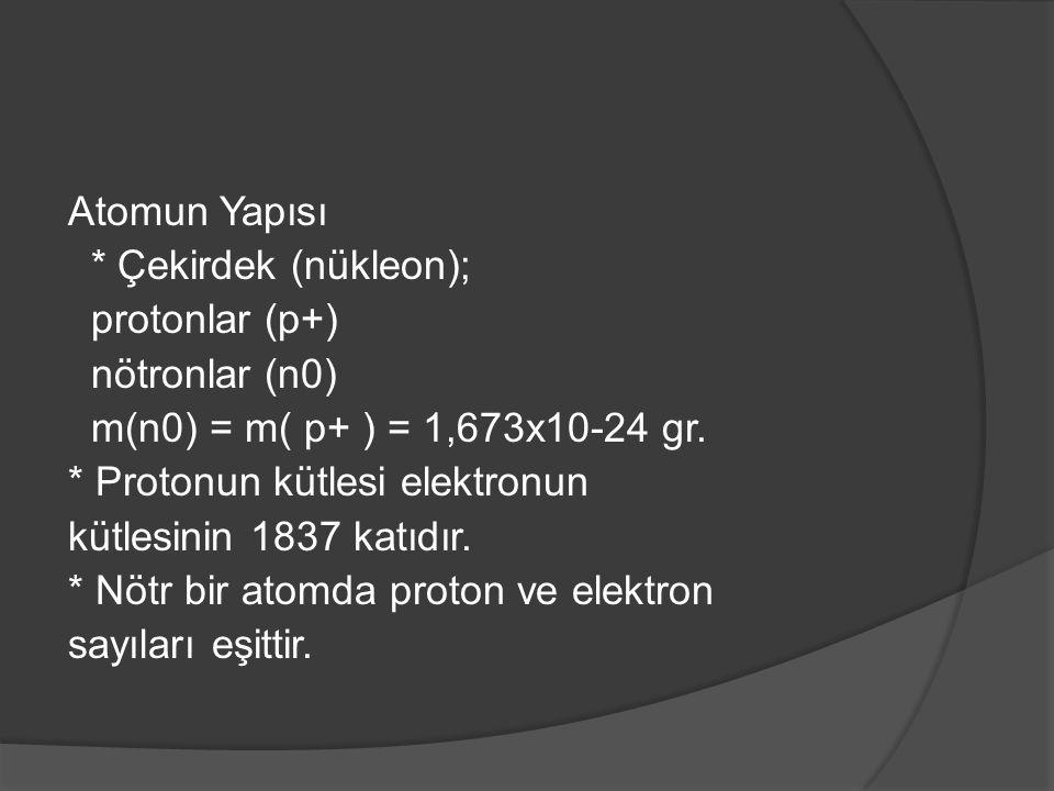 Atomun Yapısı * Çekirdek (nükleon); protonlar (p+) nötronlar (n0) m(n0) = m( p+ ) = 1,673x10-24 gr.