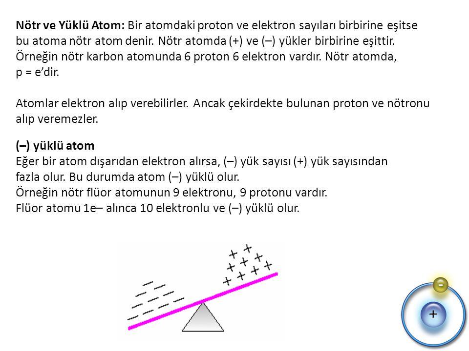 Nötr ve Yüklü Atom: Bir atomdaki proton ve elektron sayıları birbirine eşitse bu atoma nötr atom denir. Nötr atomda (+) ve (–) yükler birbirine eşittir. Örneğin nötr karbon atomunda 6 proton 6 elektron vardır. Nötr atomda, p = e'dir. Atomlar elektron alıp verebilirler. Ancak çekirdekte bulunan proton ve nötronu alıp veremezler.