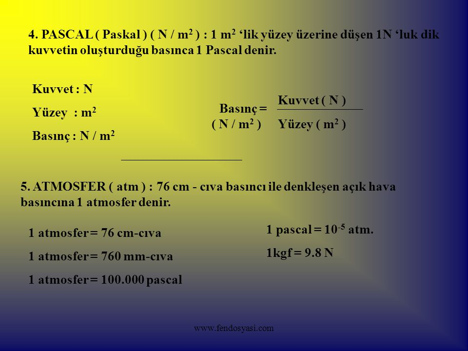 4. PASCAL ( Paskal ) ( N / m2 ) : 1 m2 'lik yüzey üzerine düşen 1N 'luk dik kuvvetin oluşturduğu basınca 1 Pascal denir.