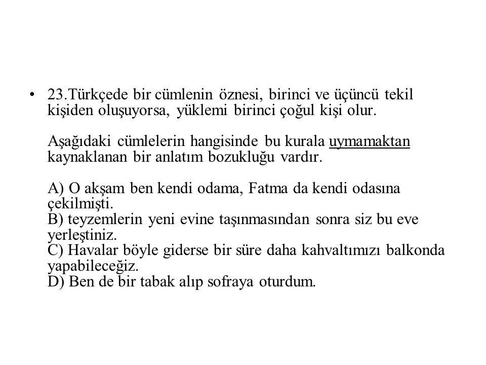 23.Türkçede bir cümlenin öznesi, birinci ve üçüncü tekil kişiden oluşuyorsa, yüklemi birinci çoğul kişi olur.