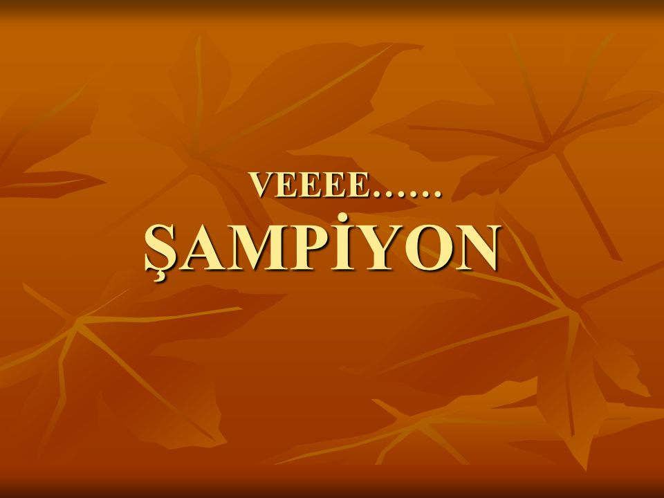 VEEEE…… ŞAMPİYON