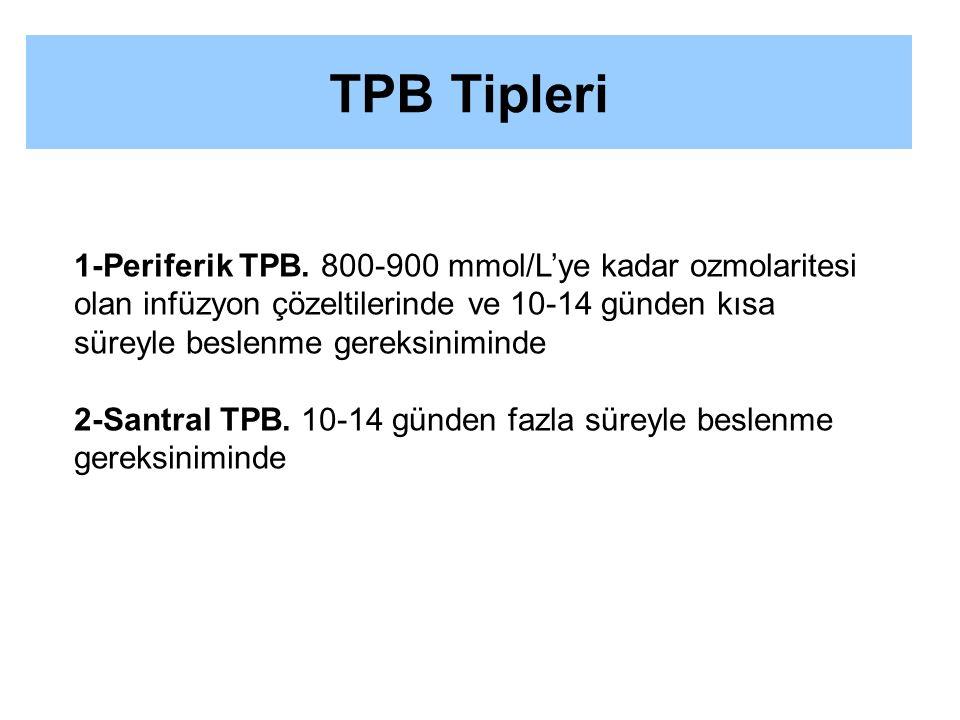 TPB Tipleri 1-Periferik TPB. 800-900 mmol/L'ye kadar ozmolaritesi olan infüzyon çözeltilerinde ve 10-14 günden kısa süreyle beslenme gereksiniminde.