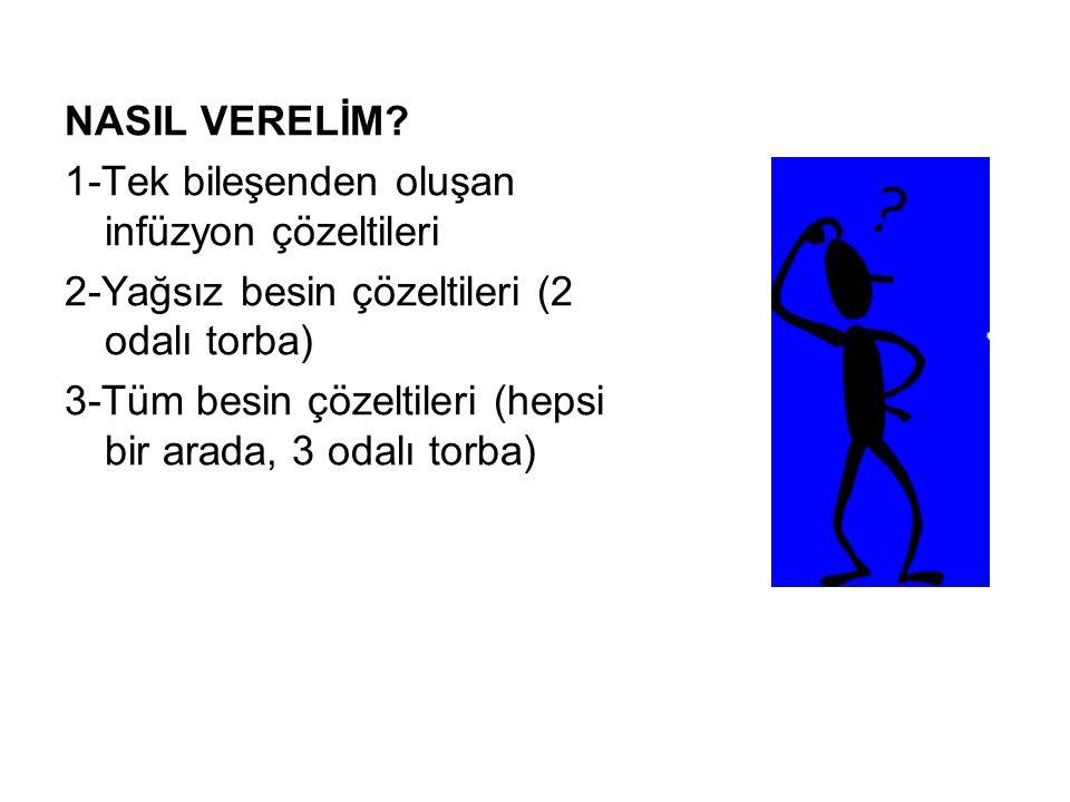 NASIL VERELİM 1-Tek bileşenden oluşan infüzyon çözeltileri. 2-Yağsız besin çözeltileri (2 odalı torba)