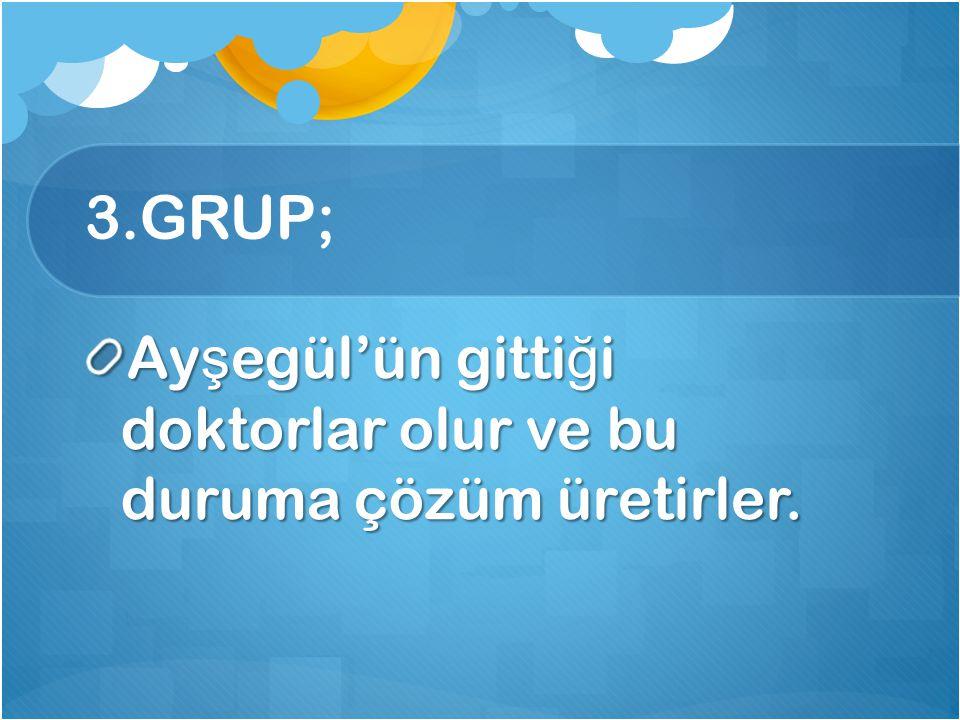 3.GRUP; Ayşegül'ün gittiği doktorlar olur ve bu duruma çözüm üretirler.