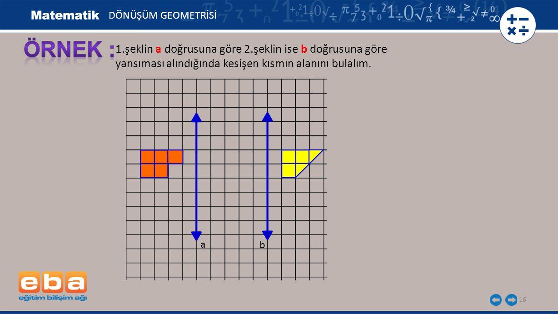 ÖRNEK : 1.şeklin a doğrusuna göre 2.şeklin ise b doğrusuna göre