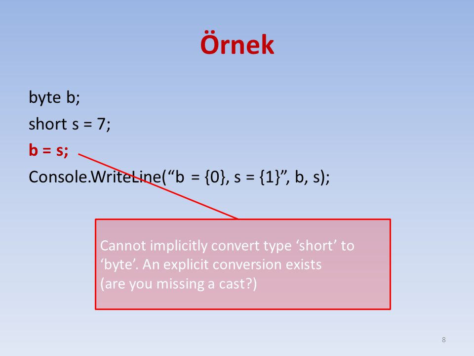 Örnek byte b; short s = 7; b = s; Console.WriteLine( b = {0}, s = {1} , b, s);