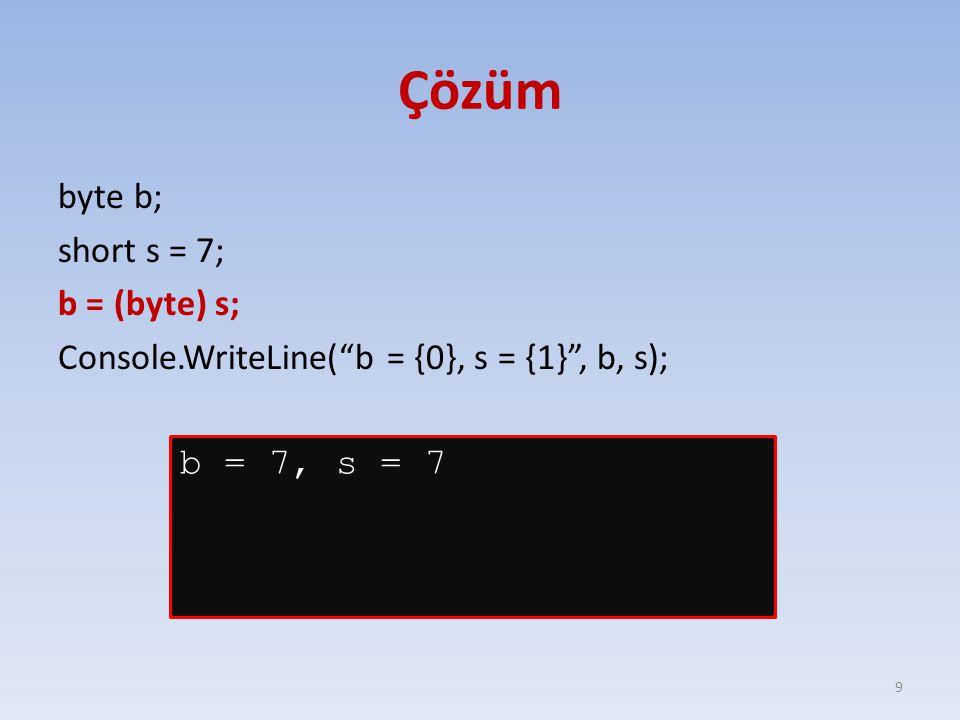 Çözüm byte b; short s = 7; b = (byte) s; Console.WriteLine( b = {0}, s = {1} , b, s); b = 7, s = 7