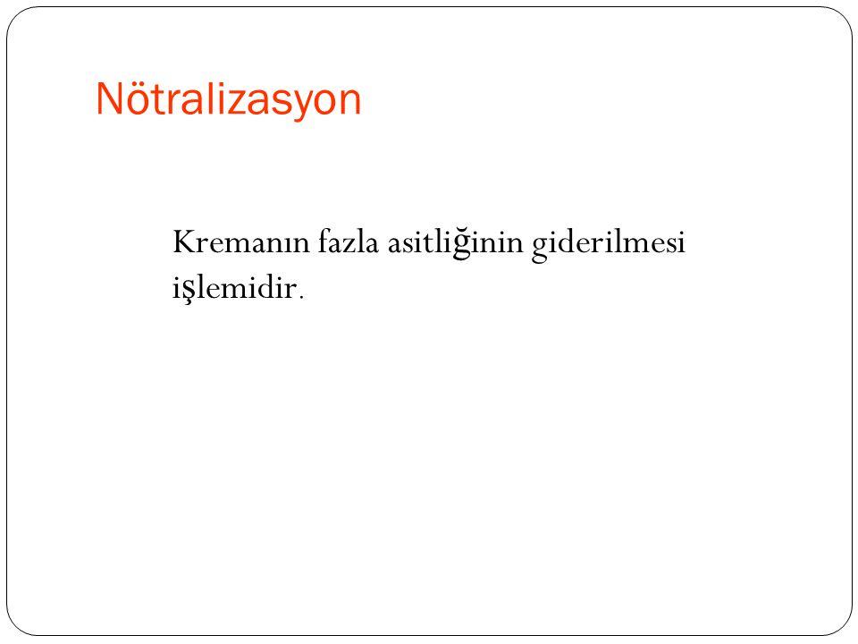Nötralizasyon Kremanın fazla asitliğinin giderilmesi işlemidir.
