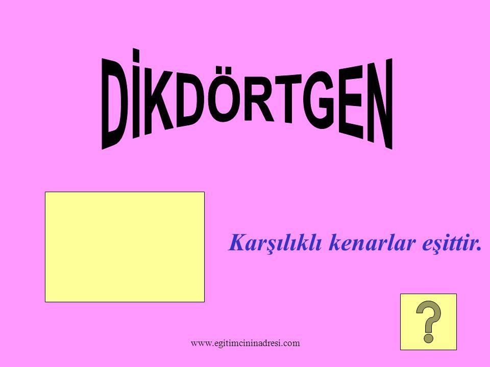 DİKDÖRTGEN Karşılıklı kenarlar eşittir. www.egitimcininadresi.com