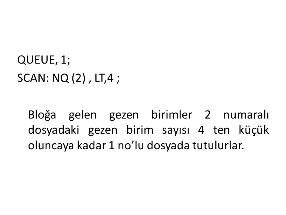 QUEUE, 1; SCAN: NQ (2) , LT,4 ; Bloğa gelen gezen birimler 2 numaralı dosyadaki gezen birim sayısı 4 ten küçük oluncaya kadar 1 no'lu dosyada tutulurlar.