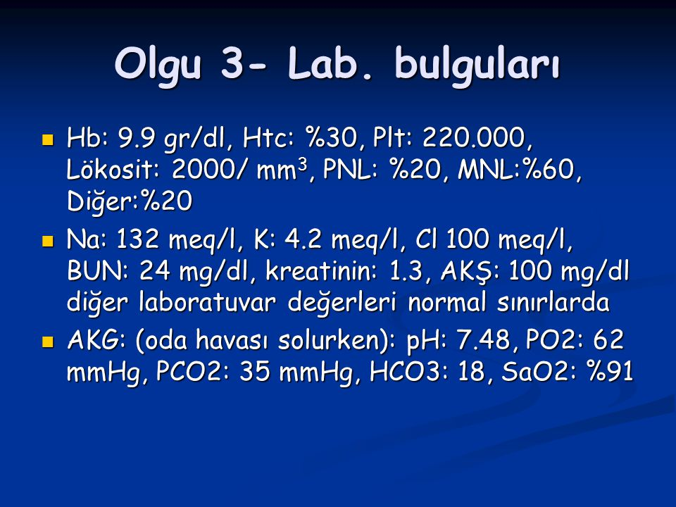 Olgu 3- Lab. bulguları Hb: 9.9 gr/dl, Htc: %30, Plt: 220.000, Lökosit: 2000/ mm3, PNL: %20, MNL:%60, Diğer:%20.