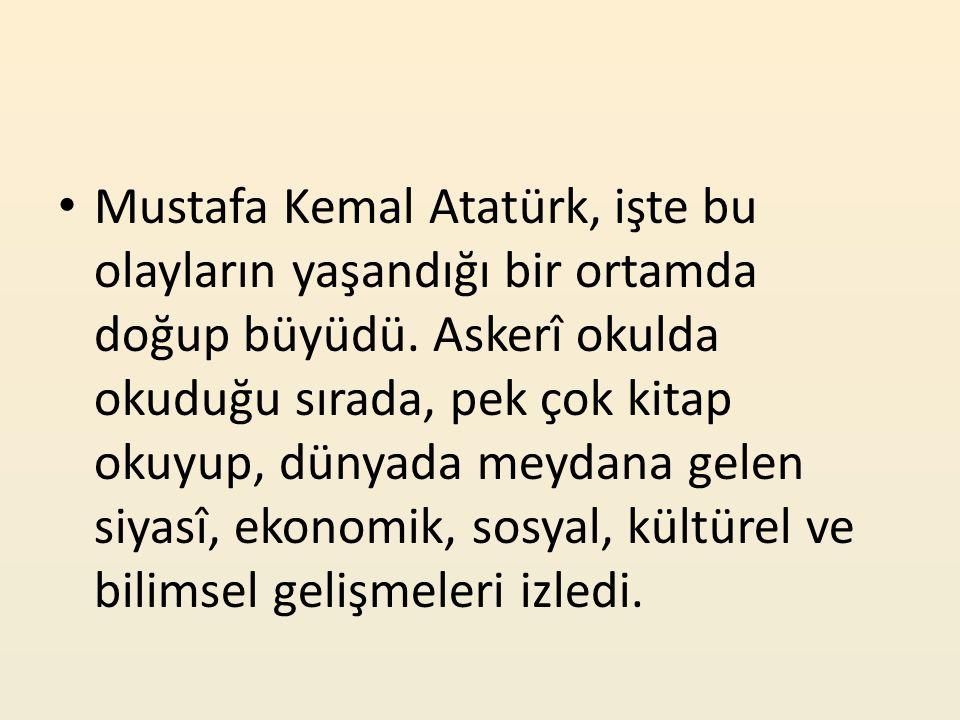 Mustafa Kemal Atatürk, işte bu olayların yaşandığı bir ortamda doğup büyüdü.