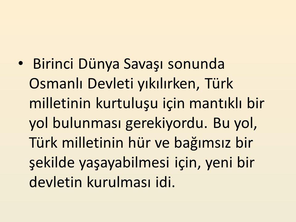 Birinci Dünya Savaşı sonunda Osmanlı Devleti yıkılırken, Türk milletinin kurtuluşu için mantıklı bir yol bulunması gerekiyordu.
