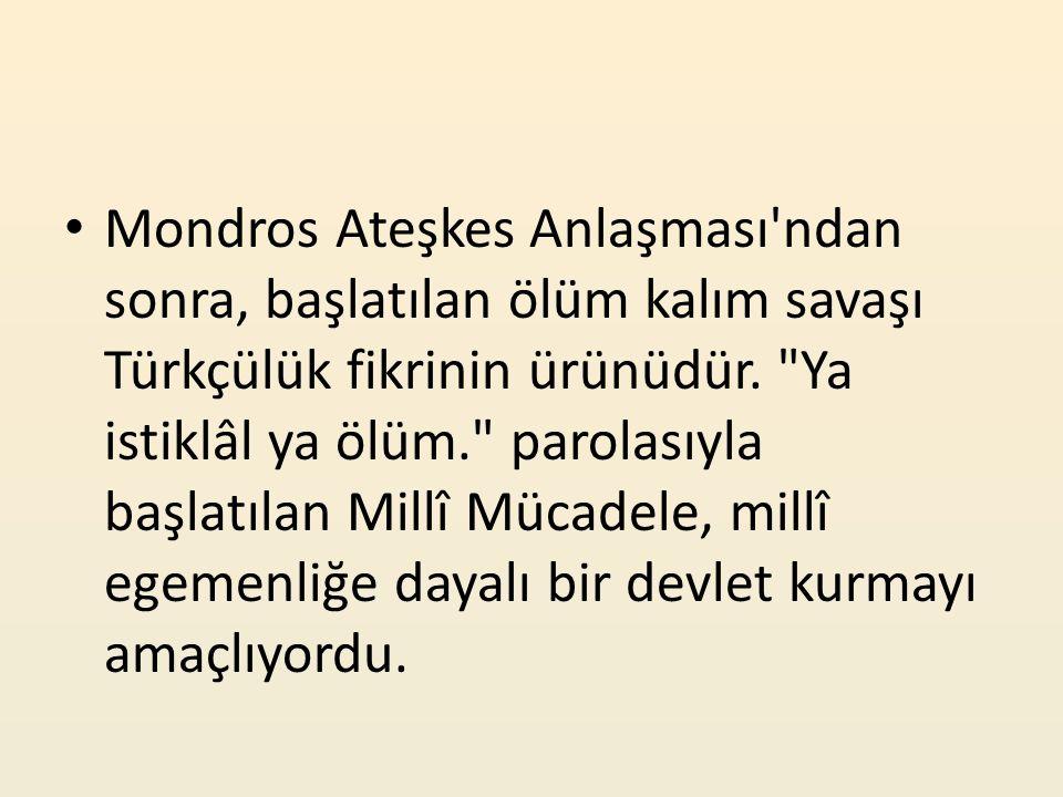 Mondros Ateşkes Anlaşması ndan sonra, başlatılan ölüm kalım savaşı Türkçülük fikrinin ürünüdür.