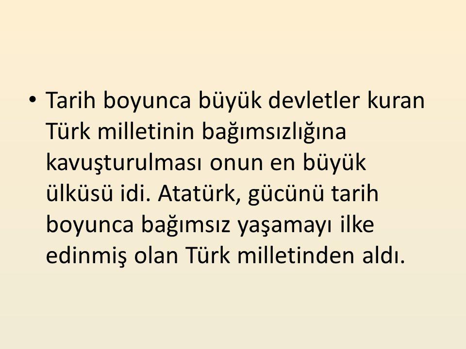 Tarih boyunca büyük devletler kuran Türk milletinin bağımsızlığına kavuşturulması onun en büyük ülküsü idi.