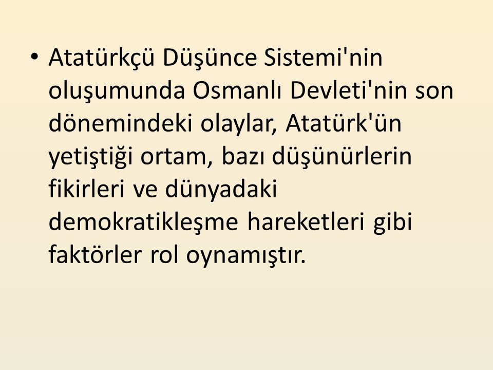 Atatürkçü Düşünce Sistemi nin oluşumunda Osmanlı Devleti nin son dönemindeki olaylar, Atatürk ün yetiştiği ortam, bazı düşünürlerin fikirleri ve dünyadaki demokratikleşme hareketleri gibi faktörler rol oynamıştır.