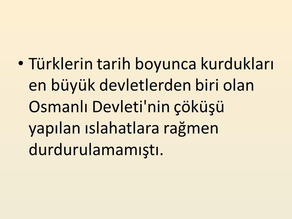 Türklerin tarih boyunca kurdukları en büyük devletlerden biri olan Osmanlı Devleti nin çöküşü yapılan ıslahatlara rağmen durdurulamamıştı.