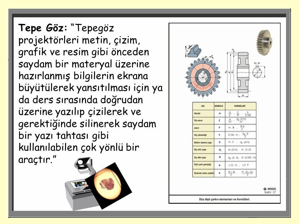 Tepe Göz: Tepegöz projektörleri metin, çizim, grafik ve resim gibi önceden saydam bir materyal üzerine hazırlanmış bilgilerin ekrana büyütülerek yansıtılması için ya da ders sırasında doğrudan üzerine yazılıp çizilerek ve gerektiğinde silinerek saydam bir yazı tahtası gibi kullanılabilen çok yönlü bir araçtır.