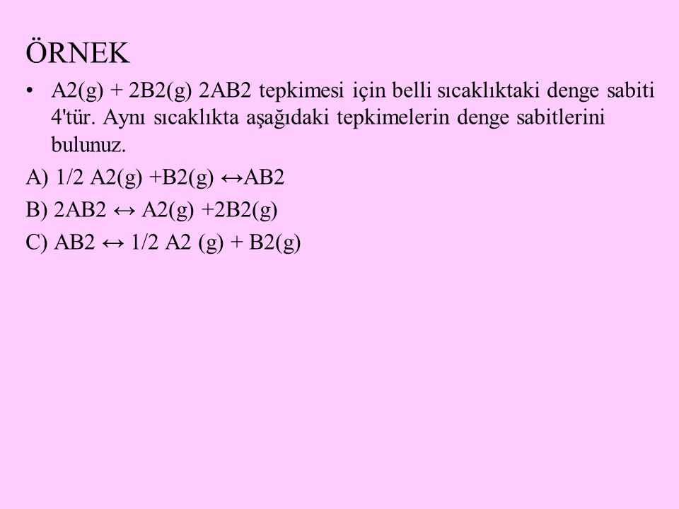 ÖRNEK A2(g) + 2B2(g) 2AB2 tepkimesi için belli sıcaklıktaki denge sabiti 4 tür. Aynı sıcaklıkta aşağıdaki tepkimelerin denge sabitlerini bulunuz.