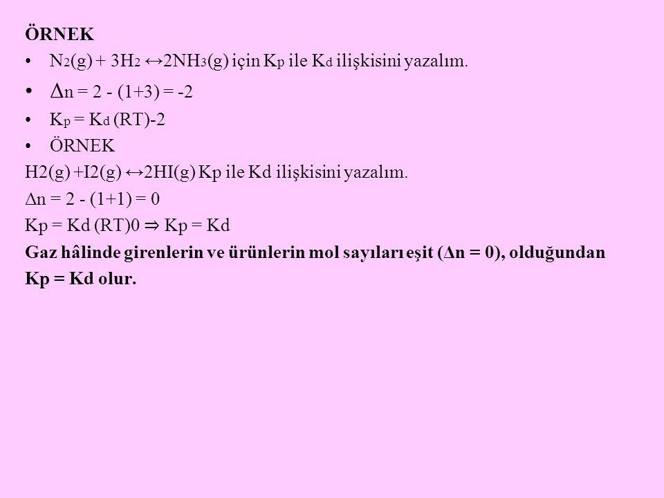 ÖRNEK N2(g) + 3H2 ↔2NH3(g) için Kp ile Kd ilişkisini yazalım. Δn = 2 - (1+3) = -2. Kp = Kd (RT)-2.