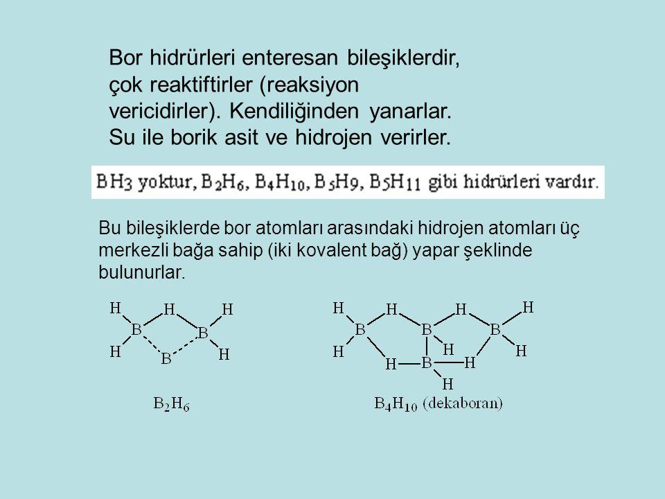 Bor hidrürleri enteresan bileşiklerdir, çok reaktiftirler (reaksiyon vericidirler). Kendiliğinden yanarlar. Su ile borik asit ve hidrojen verirler.